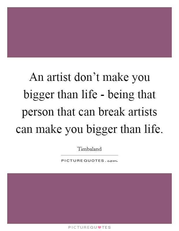An artist don't make you bigger than life - being that person that can break artists can make you bigger than life. Picture Quote #1