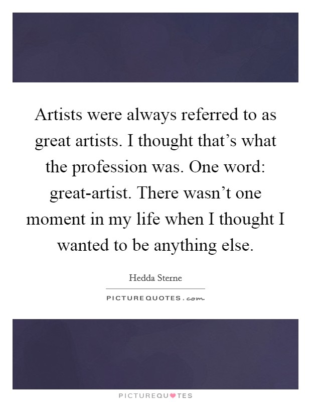 Artists were always referred to as great artists. I thought that's what the profession was. One word: great-artist. There wasn't one moment in my life when I thought I wanted to be anything else Picture Quote #1