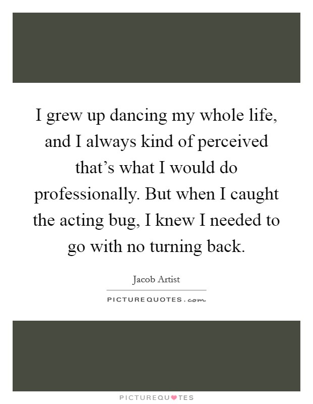 I grew up dancing my whole life, and I always kind of perceived that's what I would do professionally. But when I caught the acting bug, I knew I needed to go with no turning back. Picture Quote #1