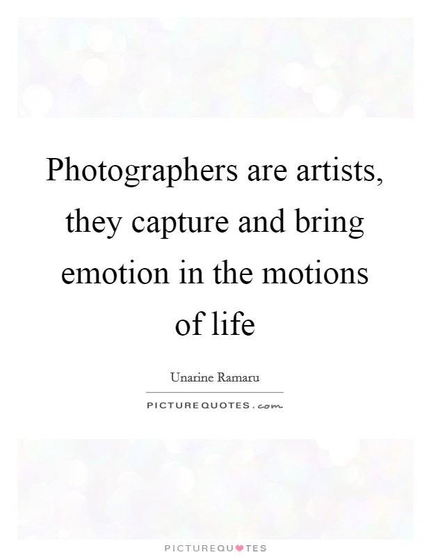Photographers are artists, they capture and bring emotion in the motions of life Picture Quote #1