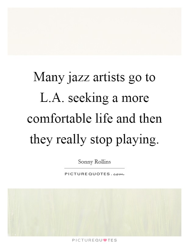 Many jazz artists go to L.A. seeking a more comfortable life and then they really stop playing. Picture Quote #1