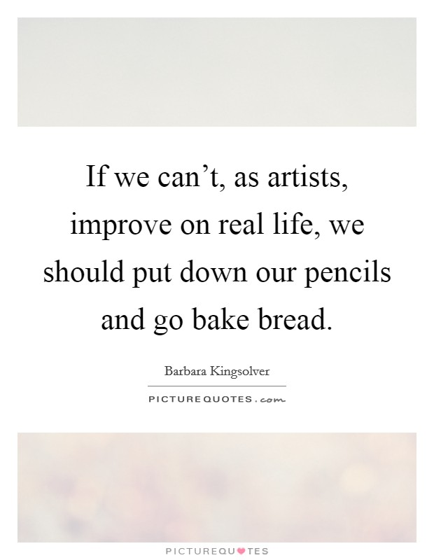 If we can't, as artists, improve on real life, we should put down our pencils and go bake bread Picture Quote #1