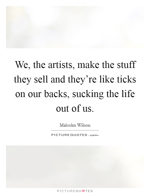 We, the artists, make the stuff they sell and they're like ticks on our backs, sucking the life out of us. Picture Quote #1