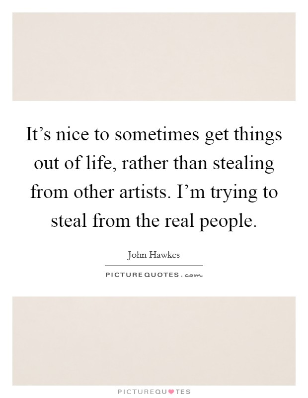 It's nice to sometimes get things out of life, rather than stealing from other artists. I'm trying to steal from the real people. Picture Quote #1
