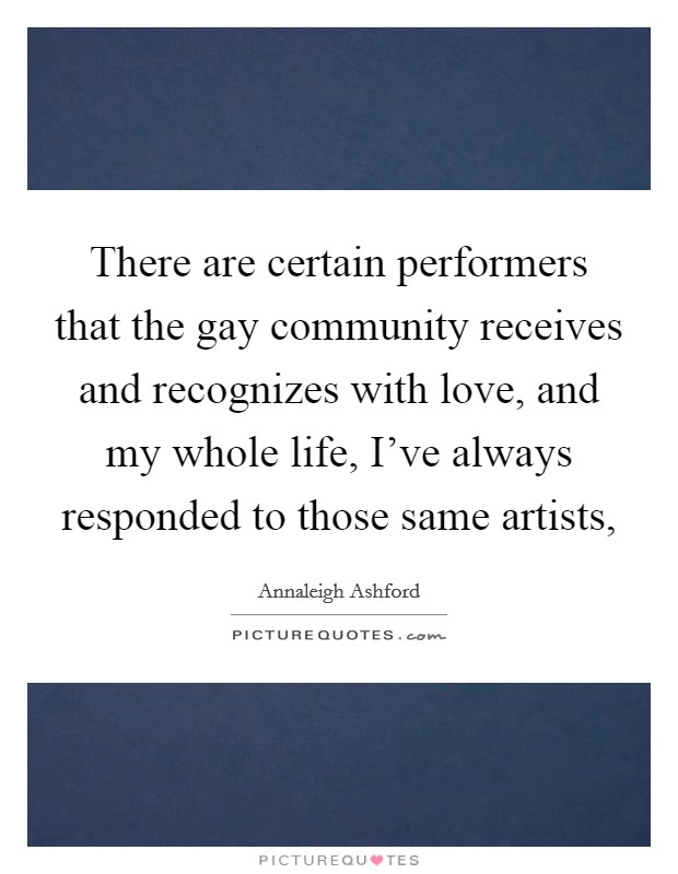 There are certain performers that the gay community receives and recognizes with love, and my whole life, I've always responded to those same artists, Picture Quote #1