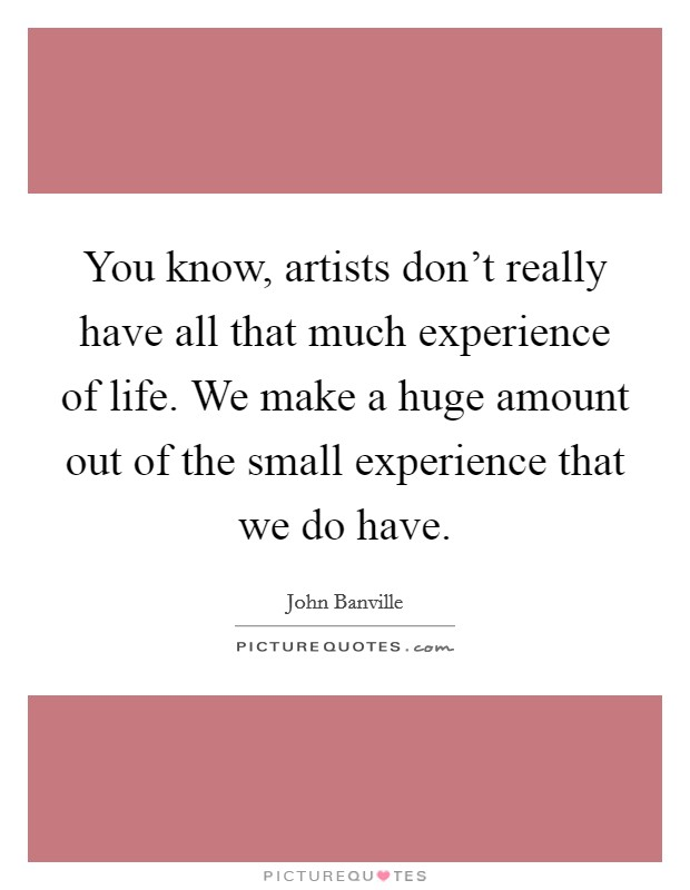 You know, artists don't really have all that much experience of life. We make a huge amount out of the small experience that we do have. Picture Quote #1