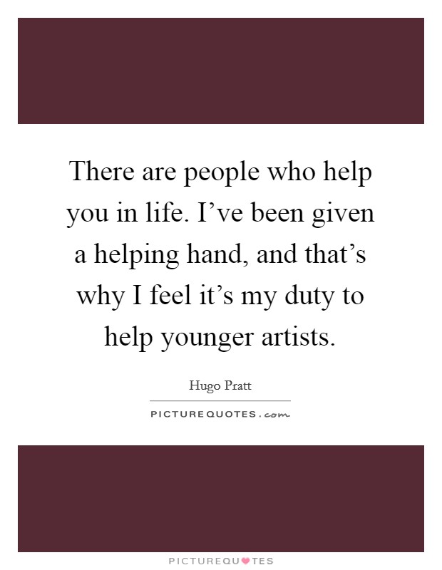 There are people who help you in life. I've been given a helping hand, and that's why I feel it's my duty to help younger artists. Picture Quote #1