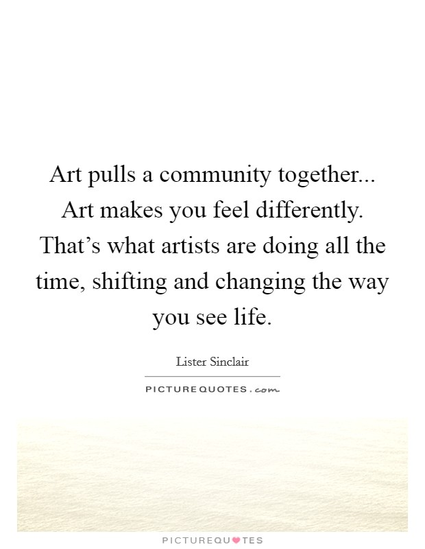 Art pulls a community together... Art makes you feel differently. That's what artists are doing all the time, shifting and changing the way you see life. Picture Quote #1