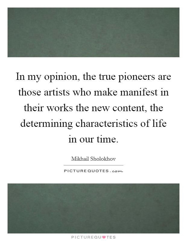 In my opinion, the true pioneers are those artists who make manifest in their works the new content, the determining characteristics of life in our time. Picture Quote #1