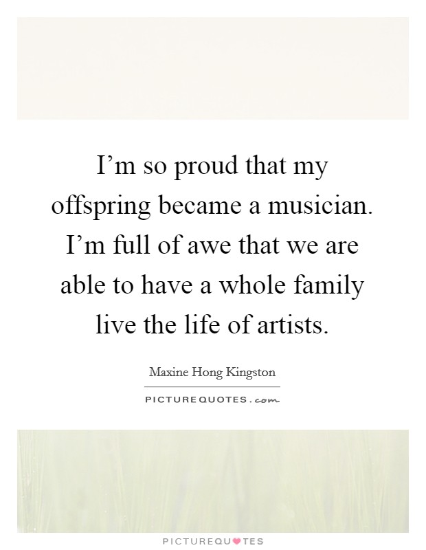 I'm so proud that my offspring became a musician. I'm full of awe that we are able to have a whole family live the life of artists Picture Quote #1