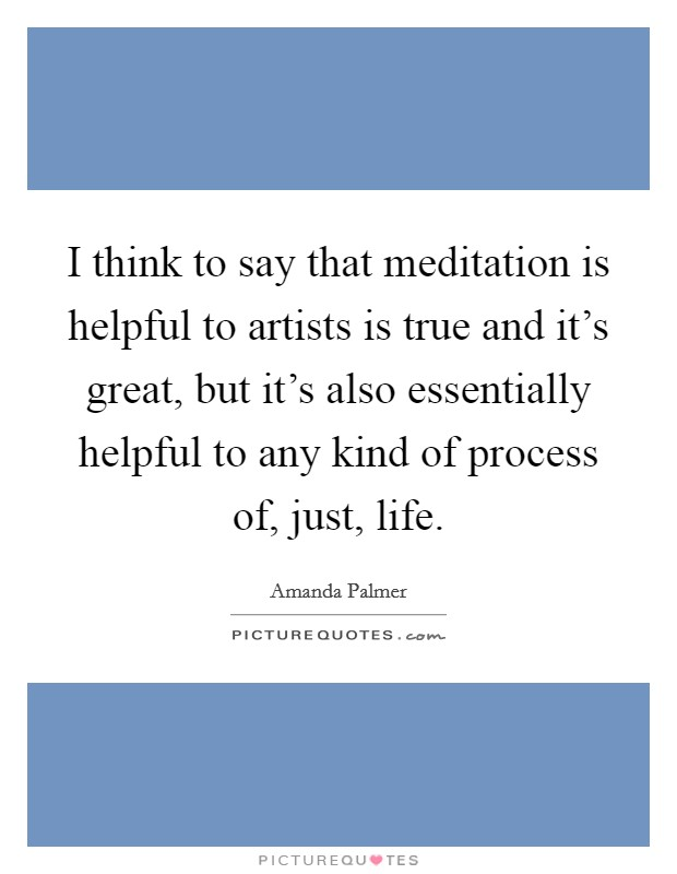 I think to say that meditation is helpful to artists is true and it's great, but it's also essentially helpful to any kind of process of, just, life Picture Quote #1