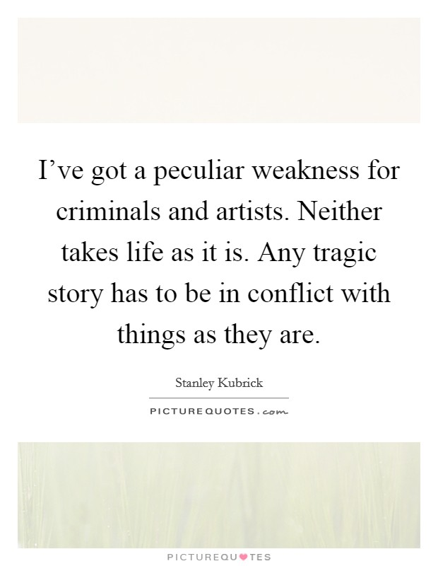 I've got a peculiar weakness for criminals and artists. Neither takes life as it is. Any tragic story has to be in conflict with things as they are. Picture Quote #1