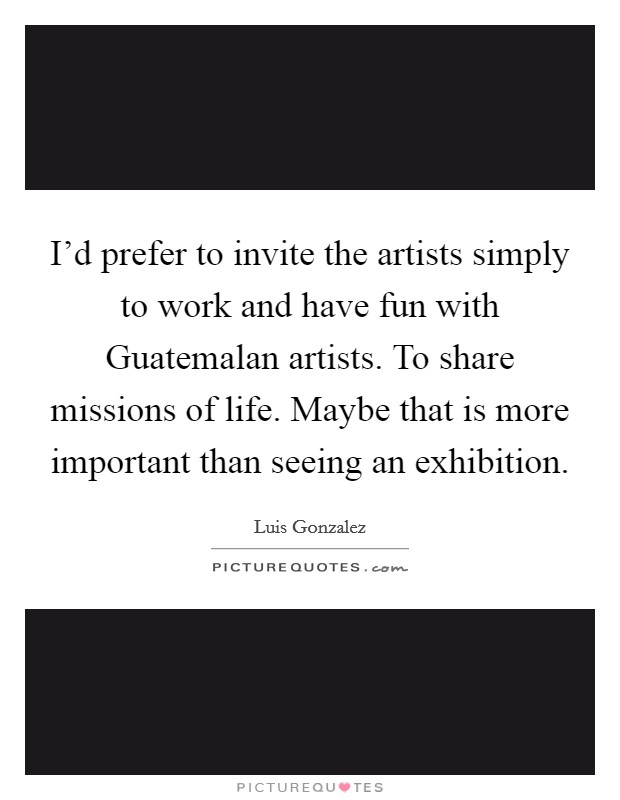 I'd prefer to invite the artists simply to work and have fun with Guatemalan artists. To share missions of life. Maybe that is more important than seeing an exhibition. Picture Quote #1