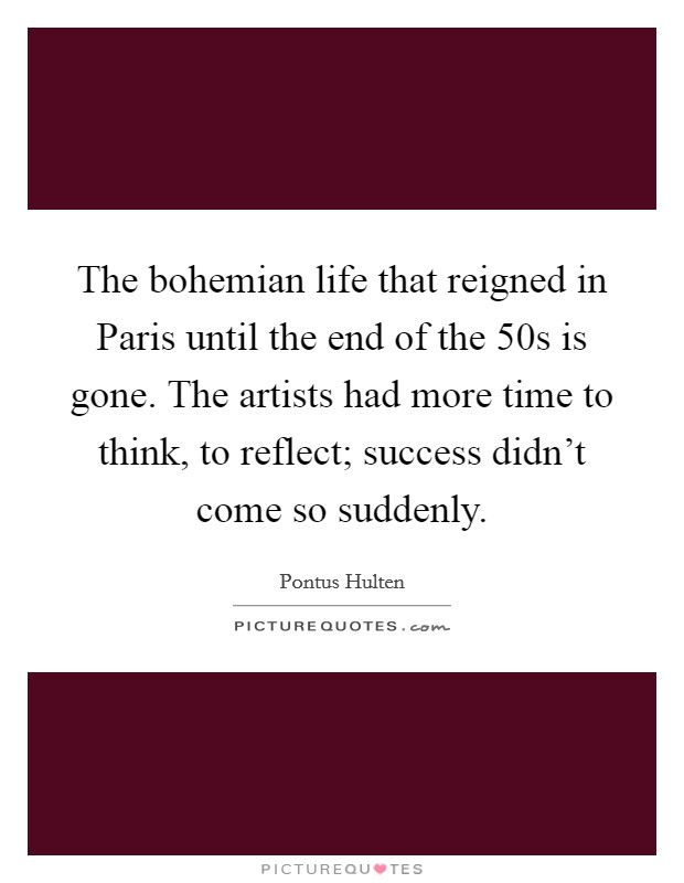 The bohemian life that reigned in Paris until the end of the  50s is gone. The artists had more time to think, to reflect; success didn't come so suddenly. Picture Quote #1
