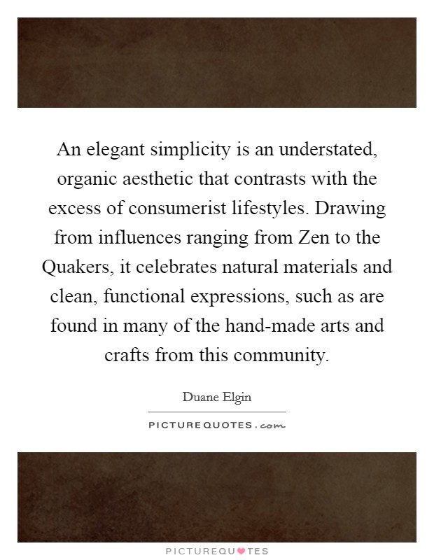 An elegant simplicity is an understated, organic aesthetic that contrasts with the excess of consumerist lifestyles. Drawing from influences ranging from Zen to the Quakers, it celebrates natural materials and clean, functional expressions, such as are found in many of the hand-made arts and crafts from this community Picture Quote #1
