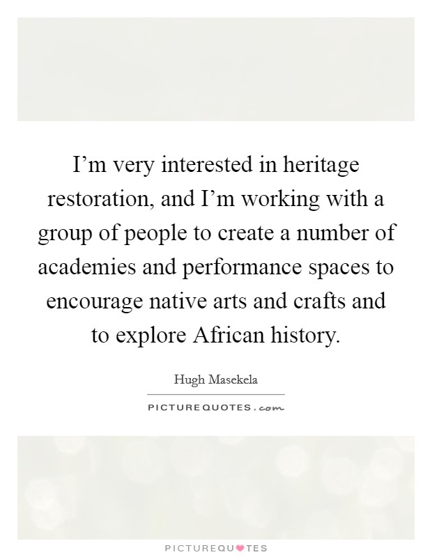 I'm very interested in heritage restoration, and I'm working with a group of people to create a number of academies and performance spaces to encourage native arts and crafts and to explore African history Picture Quote #1