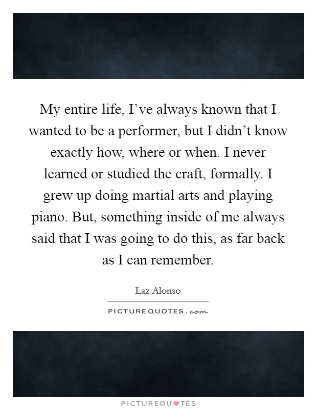 My entire life, I've always known that I wanted to be a performer, but I didn't know exactly how, where or when. I never learned or studied the craft, formally. I grew up doing martial arts and playing piano. But, something inside of me always said that I was going to do this, as far back as I can remember. Picture Quote #1