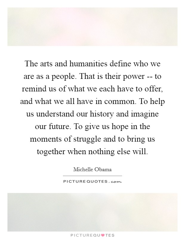 The arts and humanities define who we are as a people. That is their power -- to remind us of what we each have to offer, and what we all have in common. To help us understand our history and imagine our future. To give us hope in the moments of struggle and to bring us together when nothing else will Picture Quote #1