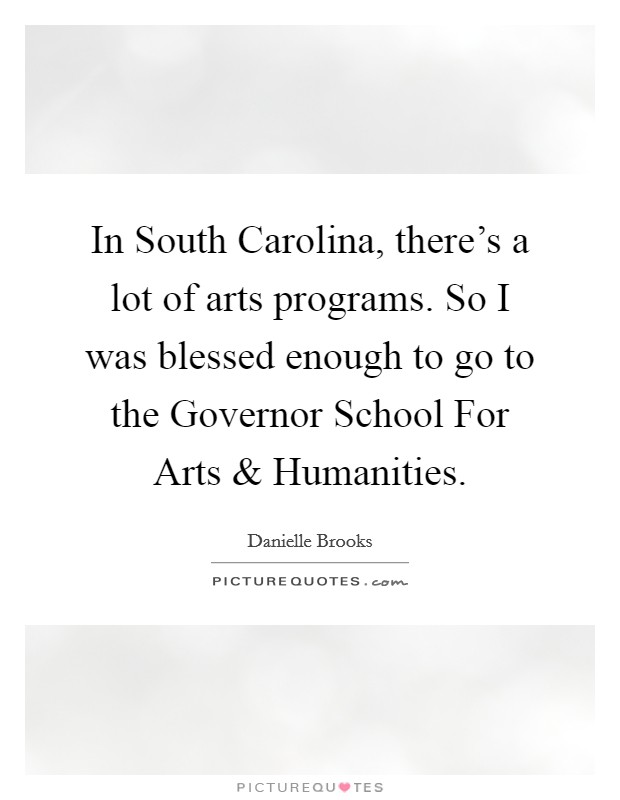 In South Carolina, there's a lot of arts programs. So I was blessed enough to go to the Governor School For Arts and Humanities Picture Quote #1