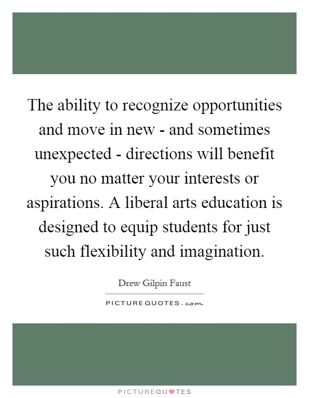 The ability to recognize opportunities and move in new - and sometimes unexpected - directions will benefit you no matter your interests or aspirations. A liberal arts education is designed to equip students for just such flexibility and imagination Picture Quote #1