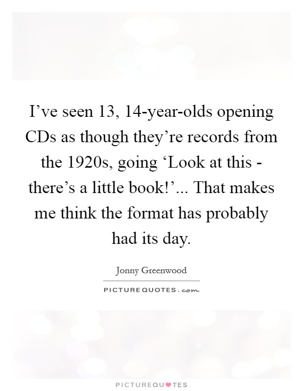 I've seen 13, 14-year-olds opening CDs as though they're records from the 1920s, going 'Look at this - there's a little book!'... That makes me think the format has probably had its day Picture Quote #1