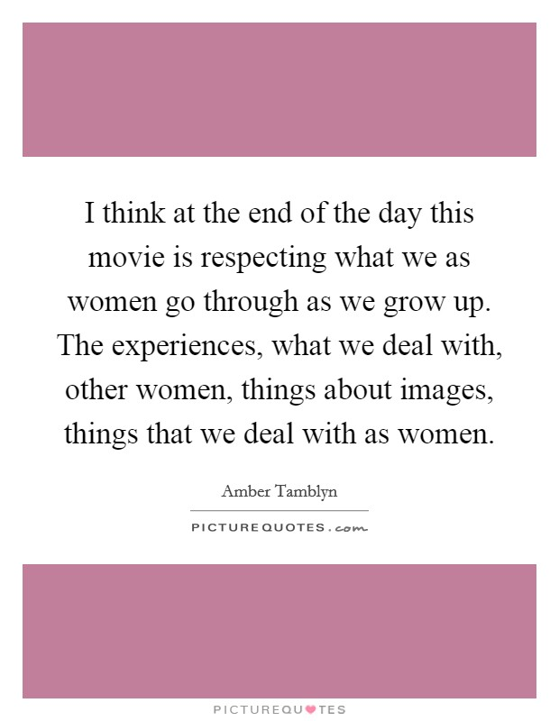 I think at the end of the day this movie is respecting what we as women go through as we grow up. The experiences, what we deal with, other women, things about images, things that we deal with as women Picture Quote #1