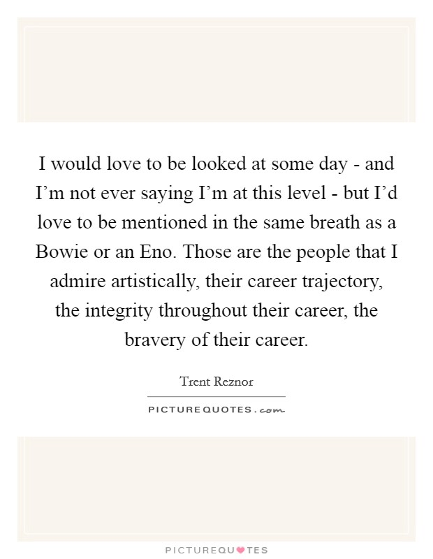 I would love to be looked at some day - and I'm not ever saying I'm at this level - but I'd love to be mentioned in the same breath as a Bowie or an Eno. Those are the people that I admire artistically, their career trajectory, the integrity throughout their career, the bravery of their career Picture Quote #1