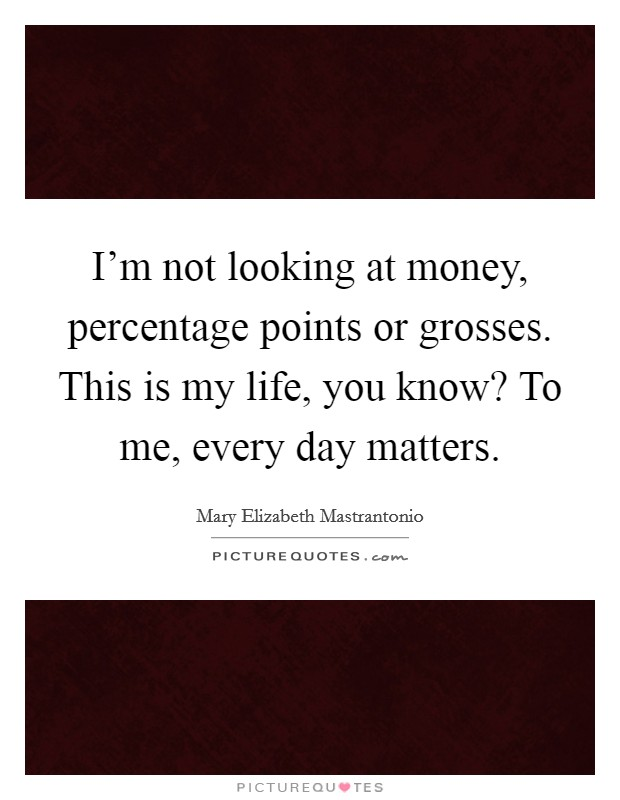 I'm not looking at money, percentage points or grosses. This is my life, you know? To me, every day matters Picture Quote #1