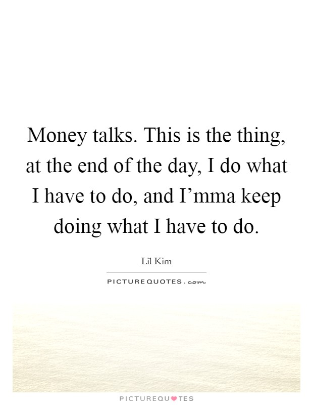 Money talks. This is the thing, at the end of the day, I do what I have to do, and I'mma keep doing what I have to do Picture Quote #1