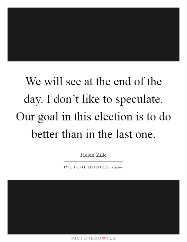 We will see at the end of the day. I don't like to speculate. Our goal in this election is to do better than in the last one Picture Quote #1