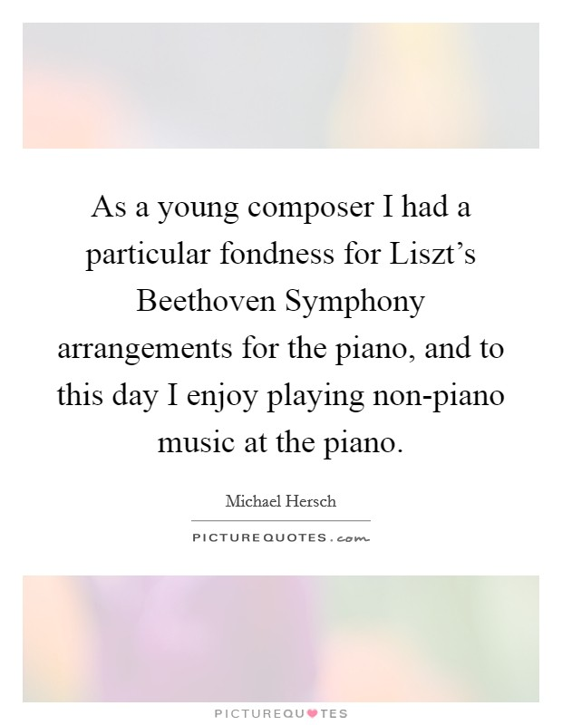 As a young composer I had a particular fondness for Liszt's Beethoven Symphony arrangements for the piano, and to this day I enjoy playing non-piano music at the piano Picture Quote #1