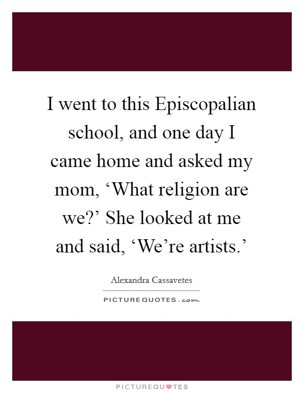 I went to this Episcopalian school, and one day I came home and asked my mom, 'What religion are we?' She looked at me and said, 'We're artists.' Picture Quote #1