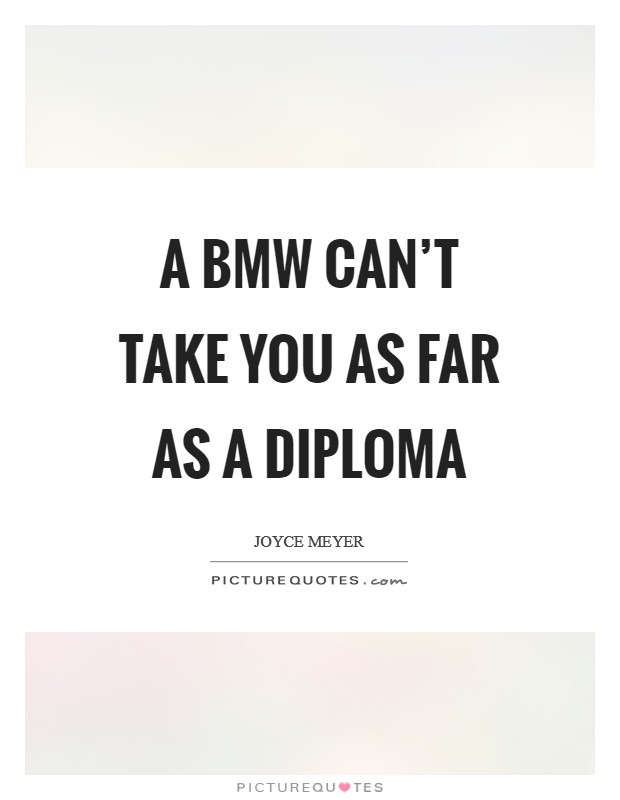 A BMW can't take you as far as a diploma Picture Quote #1