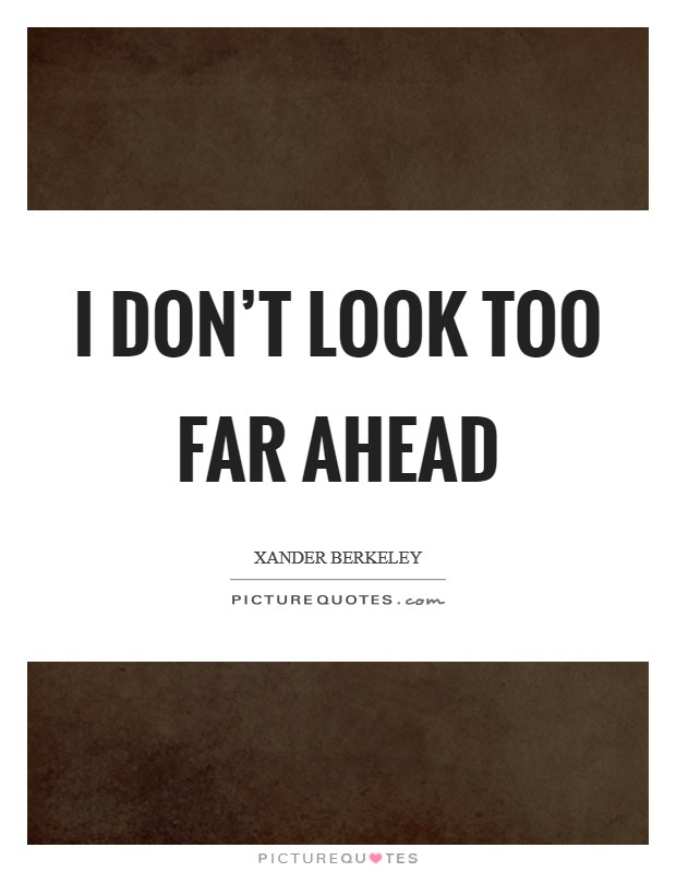 I don't look too far ahead Picture Quote #1