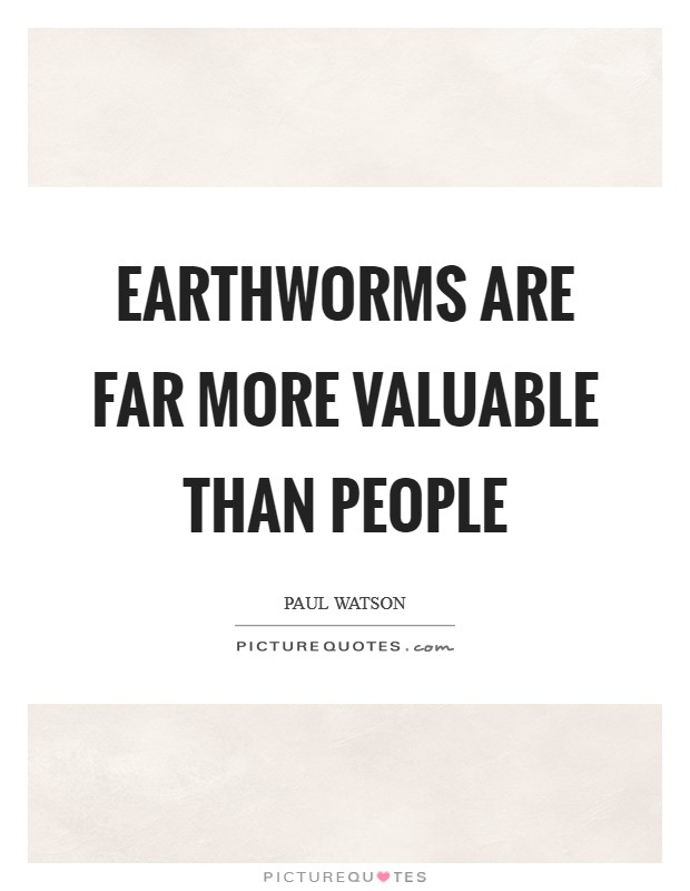 Earthworms are far more valuable than people Picture Quote #1