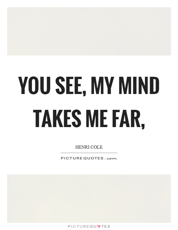 You see, my mind takes me far, Picture Quote #1