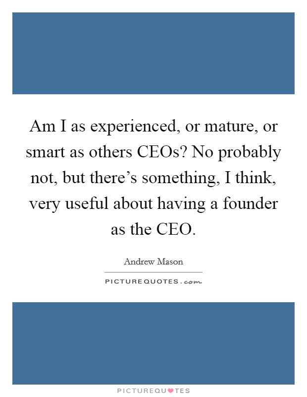 Am I as experienced, or mature, or smart as others CEOs? No probably not, but there's something, I think, very useful about having a founder as the CEO Picture Quote #1