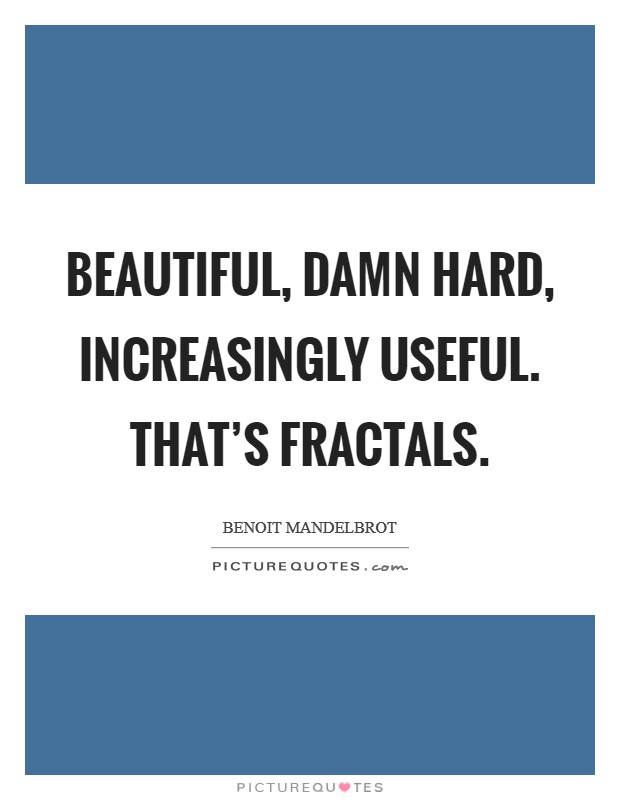 Beautiful, damn hard, increasingly useful. That's fractals Picture Quote #1