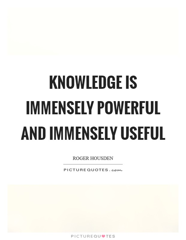 Knowledge is immensely powerful and immensely useful Picture Quote #1