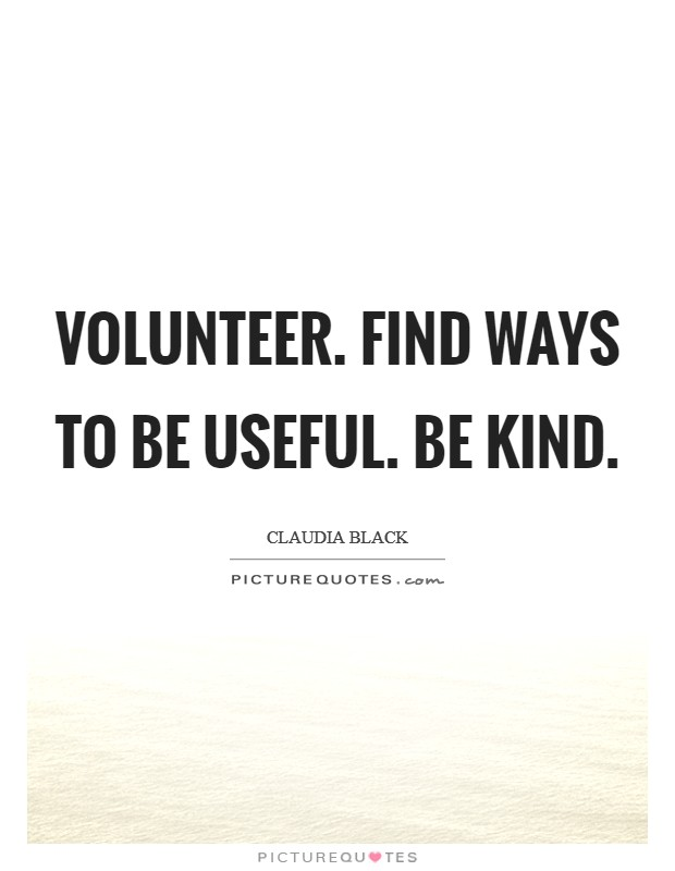 Volunteer. Find ways to be useful. Be kind. Picture Quote #1