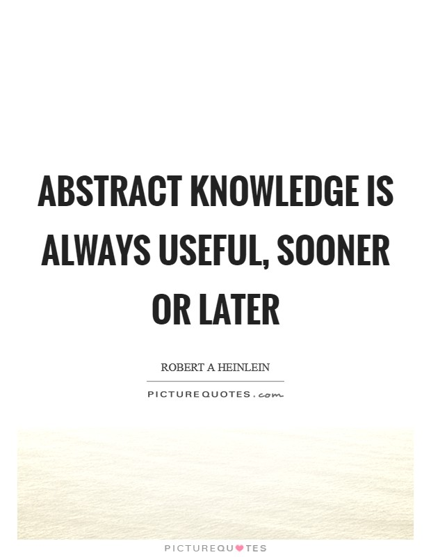 Abstract knowledge is always useful, sooner or later Picture Quote #1