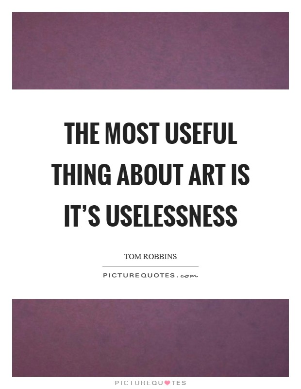 The most useful thing about art is it's uselessness Picture Quote #1