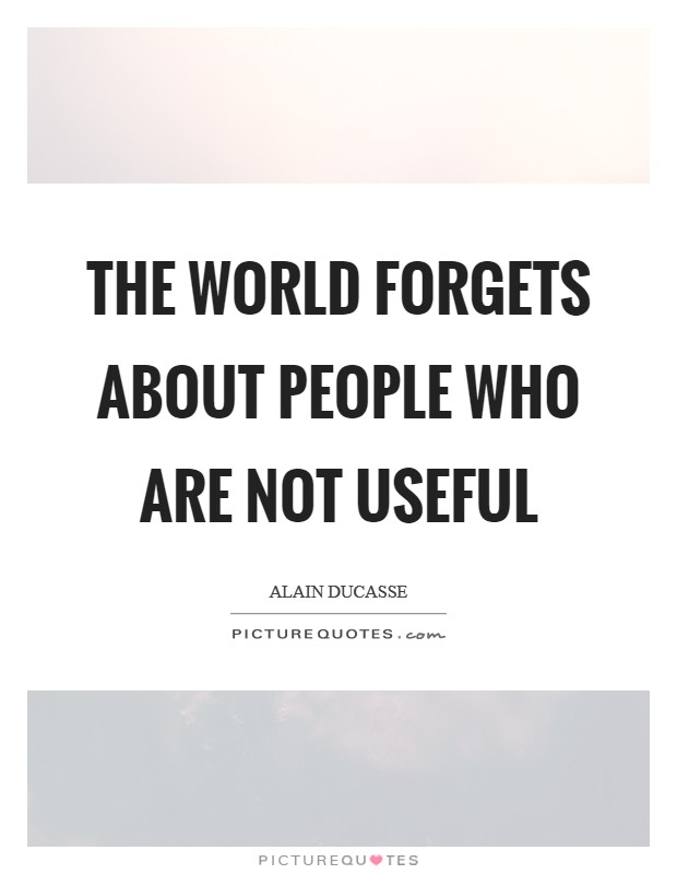 The world forgets about people who are not useful Picture Quote #1