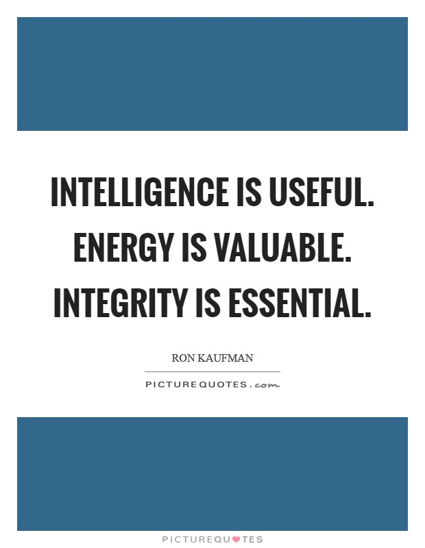 Intelligence is useful. Energy is valuable. Integrity is essential Picture Quote #1