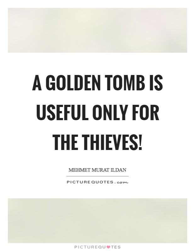 A golden tomb is useful only for the thieves! Picture Quote #1