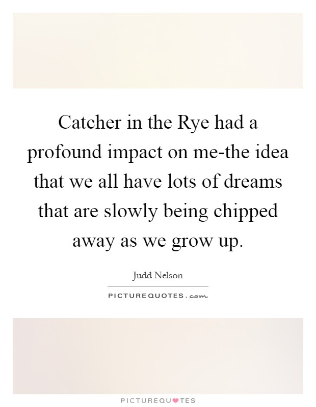 Catcher in the Rye had a profound impact on me-the idea that we all have lots of dreams that are slowly being chipped away as we grow up Picture Quote #1