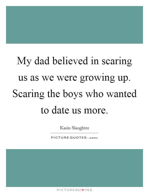 My dad believed in scaring us as we were growing up. Scaring the boys who wanted to date us more Picture Quote #1