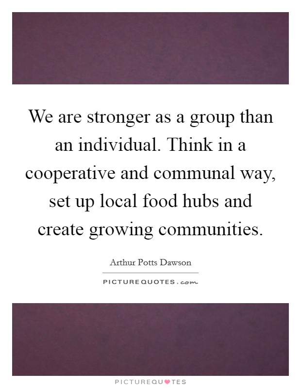 We are stronger as a group than an individual. Think in a cooperative and communal way, set up local food hubs and create growing communities Picture Quote #1