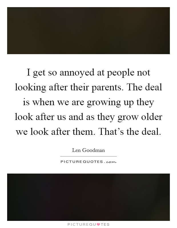 I get so annoyed at people not looking after their parents. The deal is when we are growing up they look after us and as they grow older we look after them. That's the deal Picture Quote #1