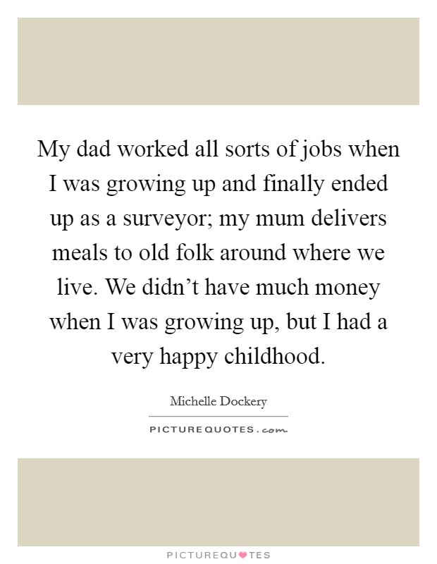 My dad worked all sorts of jobs when I was growing up and finally ended up as a surveyor; my mum delivers meals to old folk around where we live. We didn't have much money when I was growing up, but I had a very happy childhood Picture Quote #1
